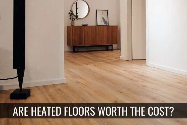 Heated Flooring – Is It Worth the Cost?